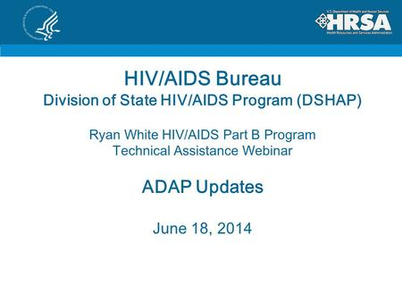 HIV/AIDS Bureau Division of State HIV/AIDS Program (DSHAP) Ryan White HIV/AIDS Part B Program Technical Assistance Webinar ADAP Updates June 18, 2014.