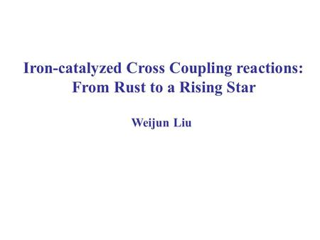 Iron-catalyzed Cross Coupling reactions: From Rust to a Rising Star Weijun Liu.