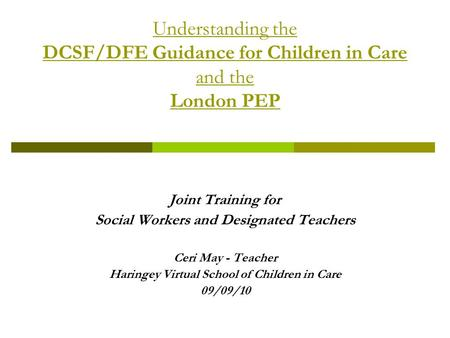 Understanding the DCSF/DFE Guidance for Children in Care and the London PEP Joint Training for Social Workers and Designated Teachers Ceri May - Teacher.
