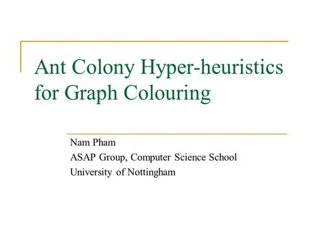 Ant Colony Hyper-heuristics for Graph Colouring Nam Pham ASAP Group, Computer Science School University of Nottingham.