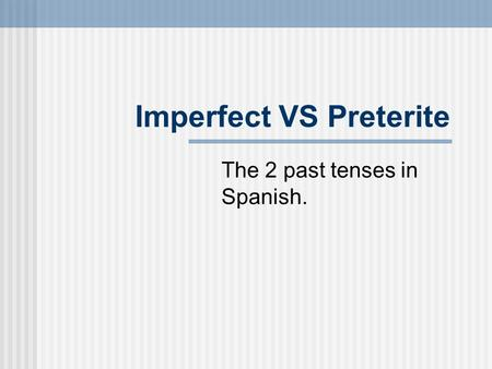 Imperfect VS Preterite The 2 past tenses in Spanish.
