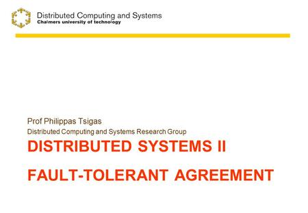 DISTRIBUTED SYSTEMS II FAULT-TOLERANT AGREEMENT Prof Philippas Tsigas Distributed Computing and Systems Research Group.