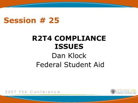 Session # 25 R2T4 COMPLIANCE ISSUES Dan Klock Federal Student Aid.