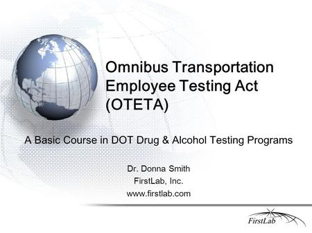Omnibus Transportation Employee Testing Act (OTETA) A Basic Course in DOT Drug & Alcohol Testing Programs Dr. Donna Smith FirstLab, Inc. www.firstlab.com.