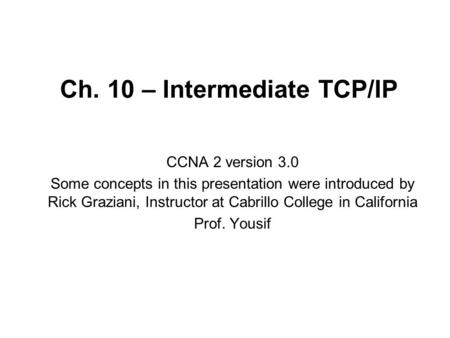 Ch. 10 – Intermediate TCP/IP CCNA 2 version 3.0 Some concepts in this presentation were introduced by Rick Graziani, Instructor at Cabrillo College in.