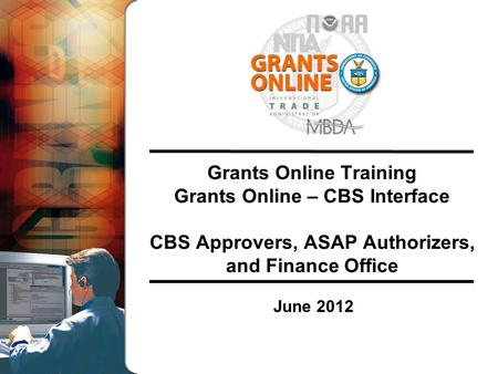 Grants Online Training Grants Online – CBS Interface CBS Approvers, ASAP Authorizers, and Finance Office June 2012.
