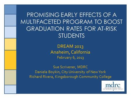 1 PROMISING EARLY EFFECTS OF A MULTIFACETED PROGRAM TO BOOST GRADUATION RATES FOR AT-RISK STUDENTS DREAM 2013 Anaheim, California February 6, 2013 Sue.