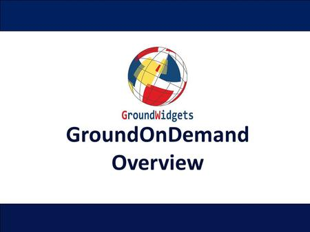 GroundOnDemand Overview. Proprietary and Confidential GroundWidgets 2014 Page 2 Overview The GroundOnDemand™ solution consists of three components. Mobile.