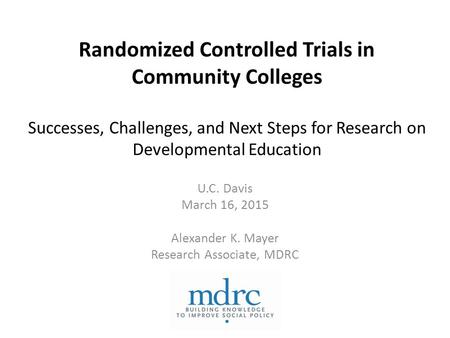 Randomized Controlled Trials in Community Colleges Successes, Challenges, and Next Steps for Research on Developmental Education U.C. Davis March 16, 2015.