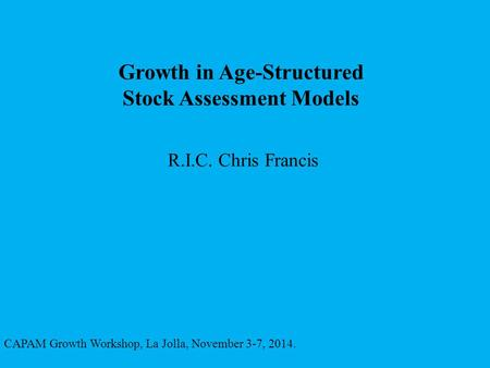 Growth in Age-Structured Stock Assessment Models R.I.C. Chris Francis CAPAM Growth Workshop, La Jolla, November 3-7, 2014.