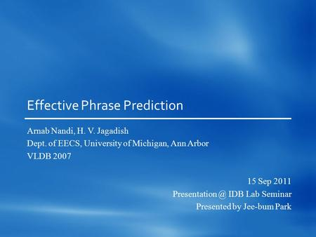 Effective Phrase Prediction Arnab Nandi, H. V. Jagadish Dept. of EECS, University of Michigan, Ann Arbor VLDB 2007 15 Sep 2011 IDB Lab Seminar.