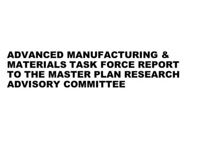 ADVANCED MANUFACTURING & MATERIALS TASK FORCE REPORT TO THE MASTER PLAN RESEARCH ADVISORY COMMITTEE.