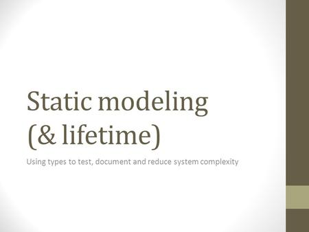 Static modeling (& lifetime) Using types to test, document and reduce system complexity.