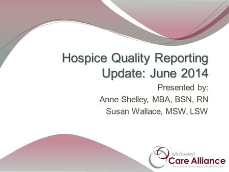 Presented by: Anne Shelley, MBA, BSN, RN Susan Wallace, MSW, LSW Hospice Quality Reporting Update: June 2014.