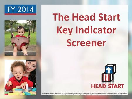 The Head Start Key Indicator Screener This information is considered to be privileged information per Exemption (b)(4) under FOIA and not releasable per.