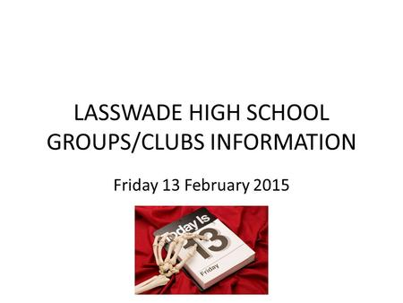 LASSWADE HIGH SCHOOL GROUPS/CLUBS INFORMATION Friday 13 February 2015.
