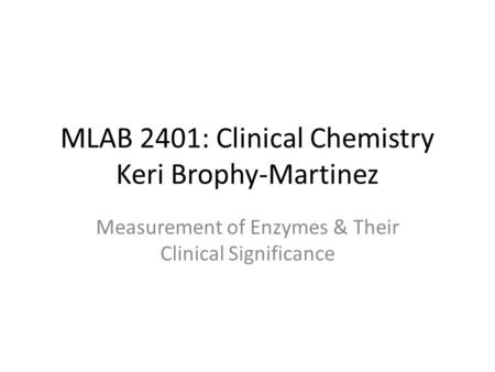 MLAB 2401: Clinical Chemistry Keri Brophy-Martinez Measurement of Enzymes & Their Clinical Significance.
