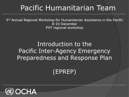 Pacific Humanitarian Team 3 rd Annual Regional Workshop for Humanitarian Assistance in the Pacific 8-10 December PHT regional workshop Introduction to.