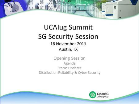 UCAIug Summit SG Security Session 16 November 2011 Austin, TX Opening Session Agenda Status Updates Distribution Reliability & Cyber Security.