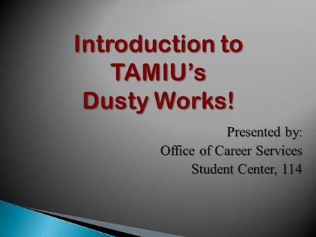 Introduction to TAMIU's Dusty Works! Presented by: Office of Career Services Student Center, 114.