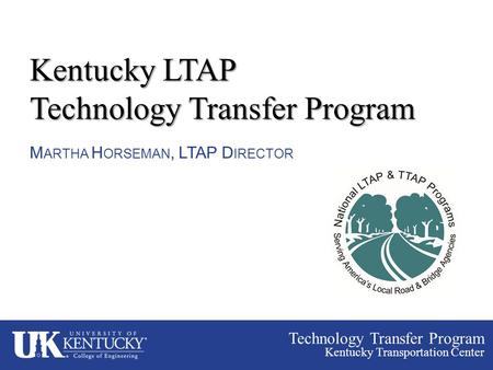 Technology Transfer Program Kentucky Transportation Center Kentucky LTAP Technology Transfer Program M ARTHA H ORSEMAN, LTAP D IRECTOR.