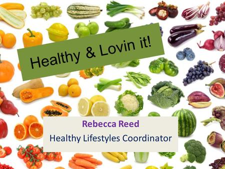 Healthy & Lovin it! Rebecca Reed Healthy Lifestyles Coordinator.