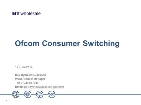 11 Ofcom Consumer Switching 17 June 2014 Bev Bytheway-Jackson WBC Product Manager Tel: 01244 657938