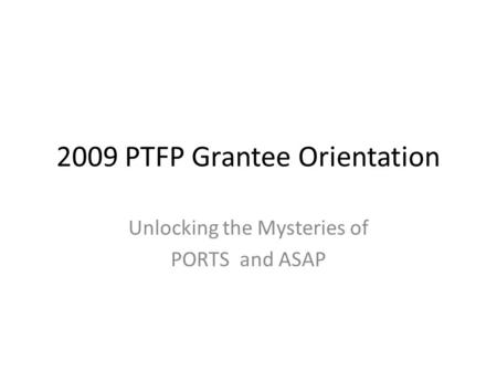 2009 PTFP Grantee Orientation Unlocking the Mysteries of PORTS and ASAP.