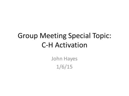 Group Meeting Special Topic: C-H Activation John Hayes 1/6/15.