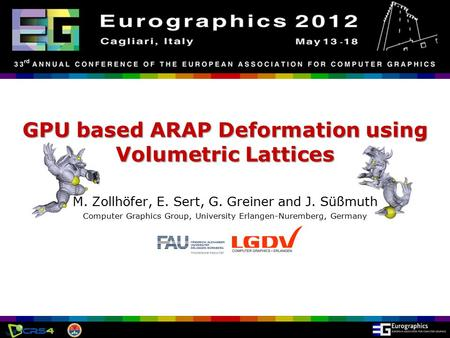 Eurographics 2012, Cagliari, Italy GPU based ARAP Deformation using Volumetric Lattices M. Zollhöfer, E. Sert, G. Greiner and J. Süßmuth Computer Graphics.