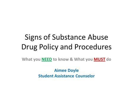 Signs of Substance Abuse Drug Policy and Procedures What you NEED to know & What you MUST do Aimee Doyle Student Assistance Counselor.