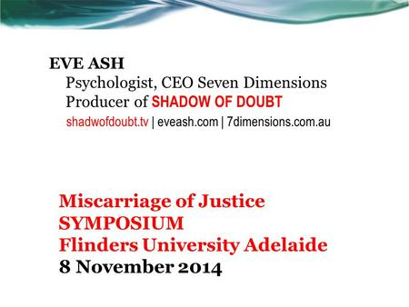 EVE ASH Psychologist, CEO Seven Dimensions Producer of SHADOW OF DOUBT shadwofdoubt.tv | eveash.com | 7dimensions.com.au Miscarriage of Justice SYMPOSIUM.
