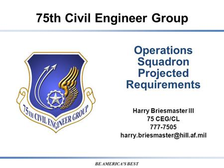75th Civil Engineer Group BE AMERICA'S BEST Operations Squadron Projected Requirements Harry Briesmaster III 75 CEG/CL 777-7505