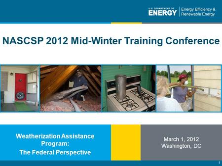 1 NASCSP 2012 Mid-Winter Training Conference March 1, 2012 Washington, DC Weatherization Assistance Program: The Federal Perspective.