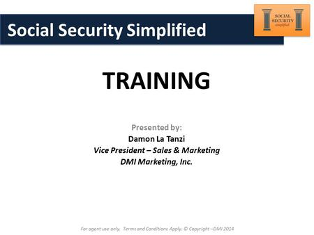 Brought to You By: TRAINING For agent use only. Terms and Conditions Apply. © Copyright –DMI 2014 Social Security Simplified Presented by: Damon La Tanzi.