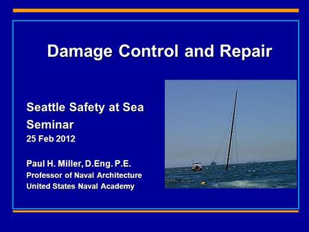Damage Control and Repair Seattle Safety at Sea Seminar 25 Feb 2012 Paul H. Miller, D.Eng. P.E. Professor of Naval Architecture United States Naval Academy.