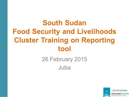 SOUTH SUDAN South Sudan Food Security and Livelihoods Cluster Training on Reporting tool 26 February 2015 Juba.