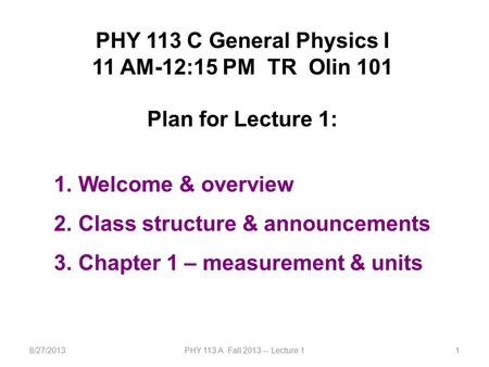 8/27/2013PHY 113 A Fall 2013 -- Lecture 11 PHY 113 C General Physics I 11 AM-12:15 PM TR Olin 101 Plan for Lecture 1: 1. Welcome & overview 2. Class structure.