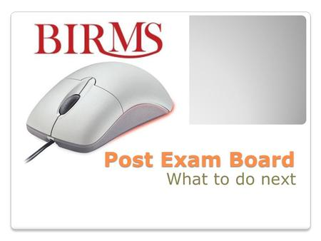 Post Exam Board What to do next. Session Objectives Knowledge to make changes to BIRMS data after the Exam Board Understand importance of checking BIRMS.