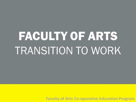 FACULTY OF ARTS TRANSITION TO WORK Faculty of Arts Co-operative Education Program.