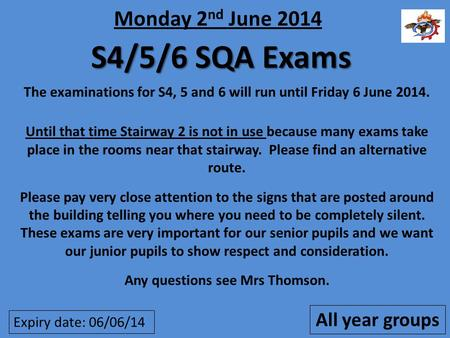 S4/5/6 SQA Exams The examinations for S4, 5 and 6 will run until Friday 6 June 2014. Until that time Stairway 2 is not in use because many exams take place.