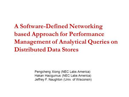 A Software-Defined Networking based Approach for Performance Management of Analytical Queries on Distributed Data Stores Pengcheng Xiong (NEC Labs America)