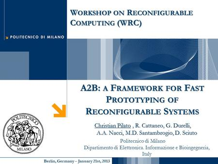 Berlin, Germany – January 21st, 2013 A2B: A F RAMEWORK FOR F AST P ROTOTYPING OF R ECONFIGURABLE S YSTEMS Christian Pilato, R. Cattaneo, G. Durelli, A.A.
