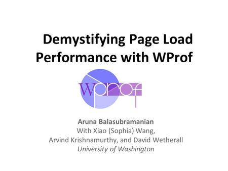 Demystifying Page Load Performance with WProf Aruna Balasubramanian With Xiao (Sophia) Wang, Arvind Krishnamurthy, and David Wetherall University of Washington.