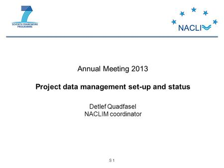 S 1 Annual Meeting 2013 Project data management set-up and status Detlef Quadfasel NACLIM coordinator.