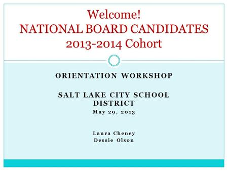 ORIENTATION WORKSHOP SALT LAKE CITY SCHOOL DISTRICT May 29, 2013 Laura Cheney Dessie Olson Welcome! NATIONAL BOARD CANDIDATES 2013-2014 Cohort.