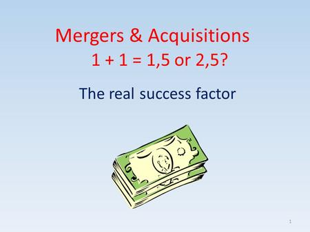 Mergers & Acquisitions The real success factor 1 + 1 = 1,5 or 2,5? 1.