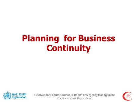 Planning for Business Continuity First National Course on Public Health Emergency Management 12 – 23 March 2011. Muscat, Oman.