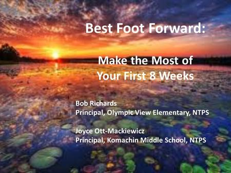 Best Foot Forward: Make the Most of Your First 8 Weeks Bob Richards Principal, Olympic View Elementary, NTPS Joyce Ott-Mackiewicz Principal, Komachin Middle.