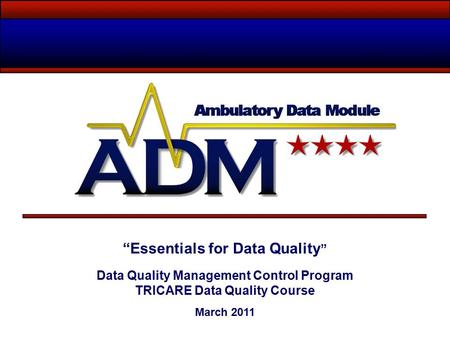 """Essentials for Data Quality "" Data Quality Management Control Program TRICARE Data Quality Course March 2011."